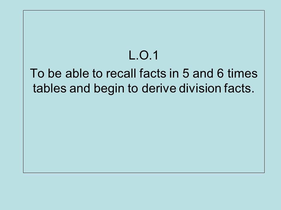 L.O.1 To be able to recall facts in 5 and 6 times tables and begin to derive division facts.