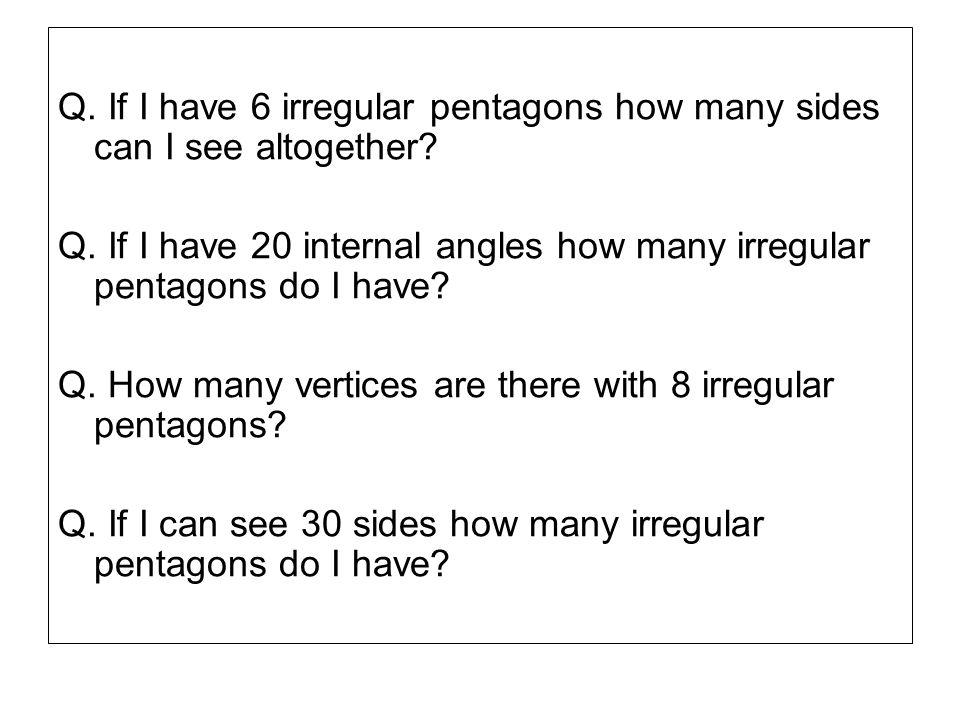 Q. If I have 6 irregular pentagons how many sides can I see altogether