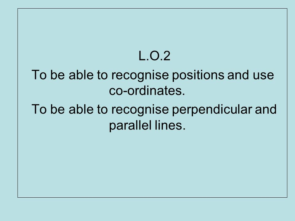 L.O.2 To be able to recognise positions and use co-ordinates.