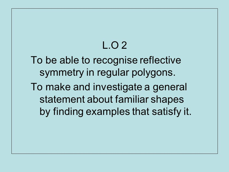 L.O 2 To be able to recognise reflective symmetry in regular polygons.