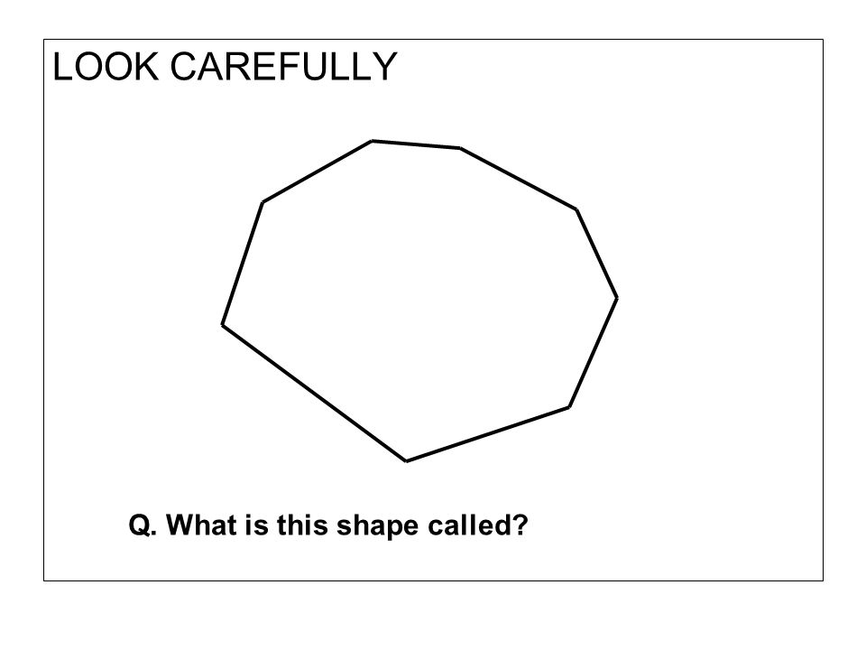LOOK CAREFULLY Q. What is this shape called