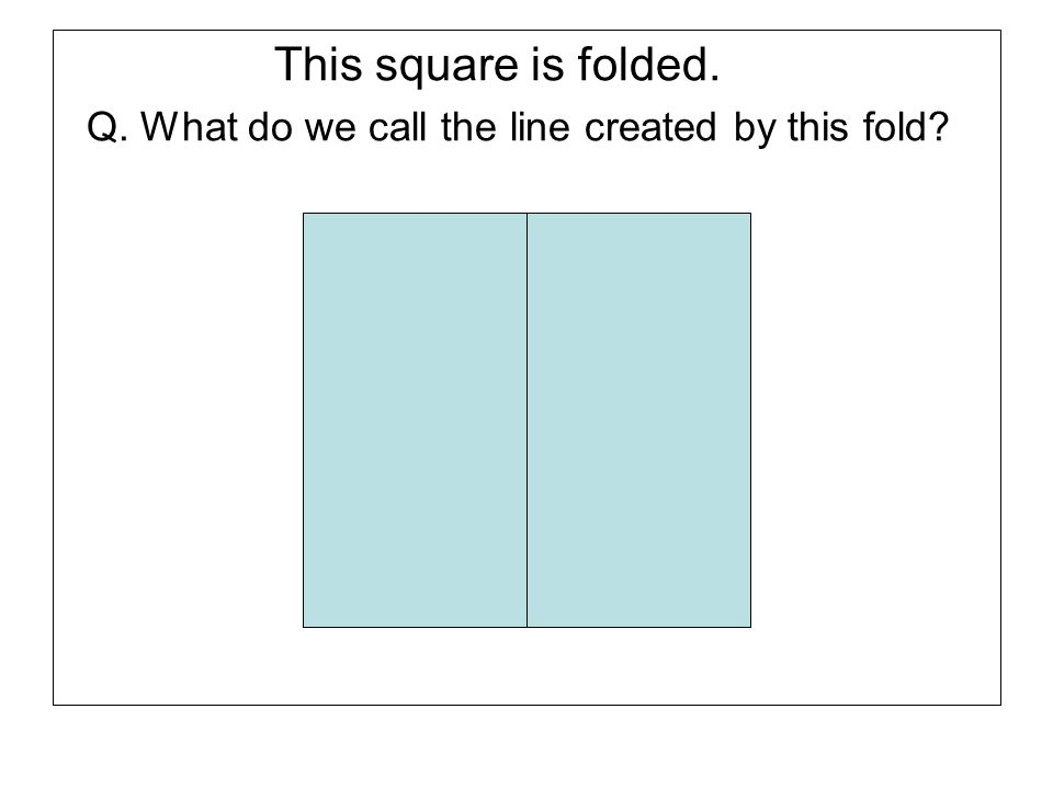 This square is folded. Q. What do we call the line created by this fold