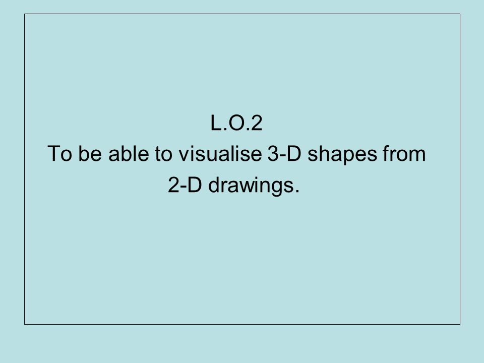 L.O.2 To be able to visualise 3-D shapes from 2-D drawings.