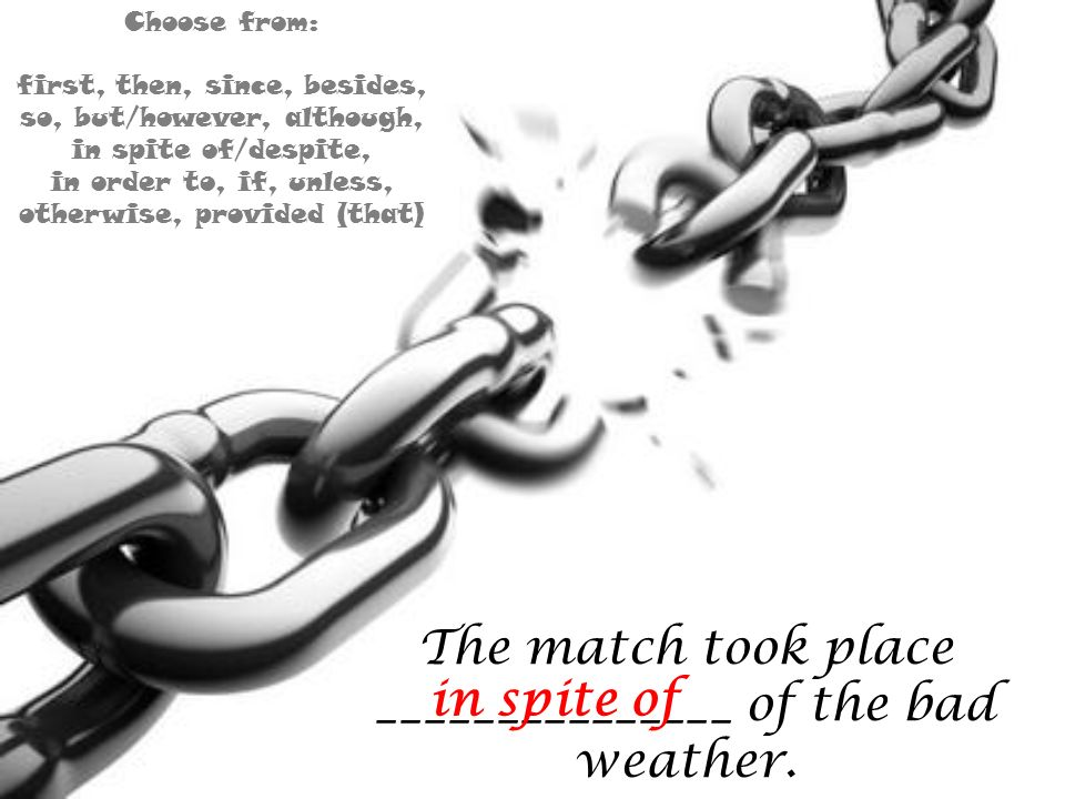 The match took place _______________ of the bad weather. in spite of