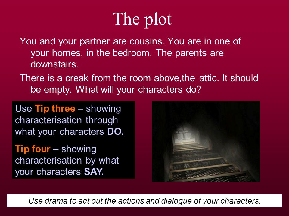 Use drama to act out the actions and dialogue of your characters.