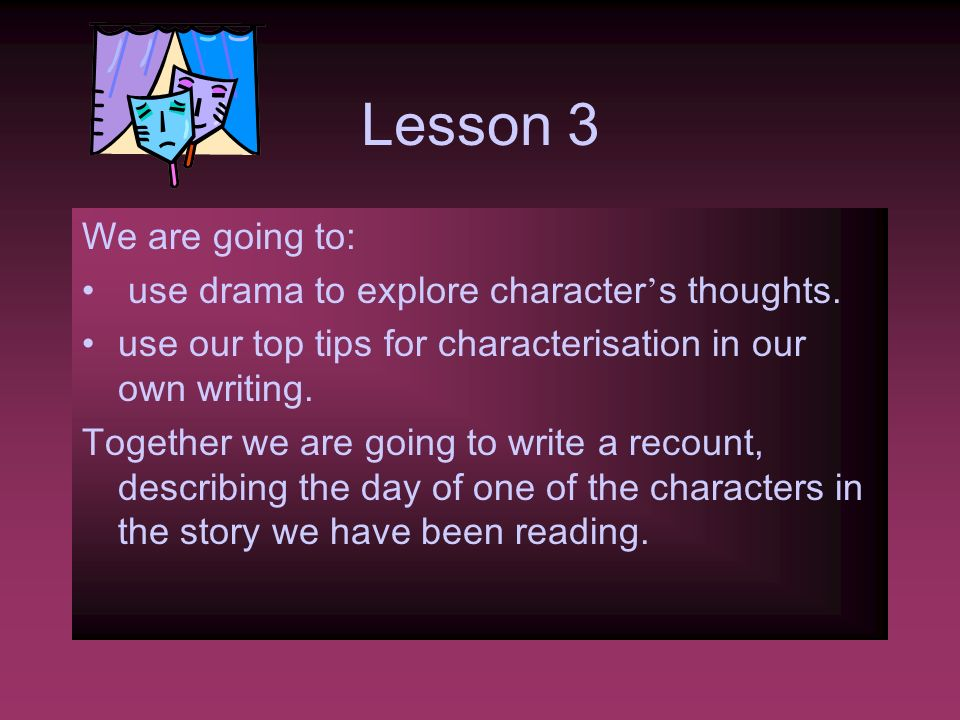 Lesson 3 We are going to: use drama to explore character's thoughts.