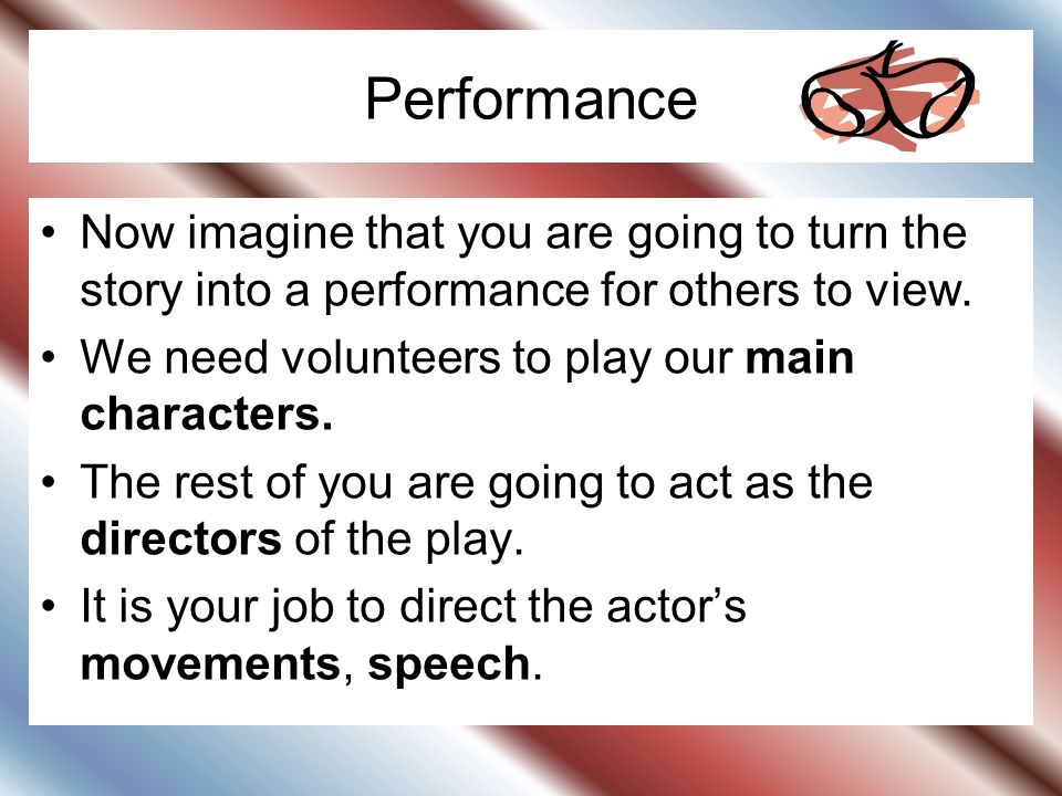 Performance Now imagine that you are going to turn the story into a performance for others to view.