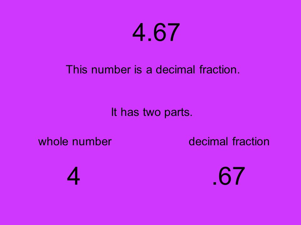 4.67 4 .67 This number is a decimal fraction. It has two parts.