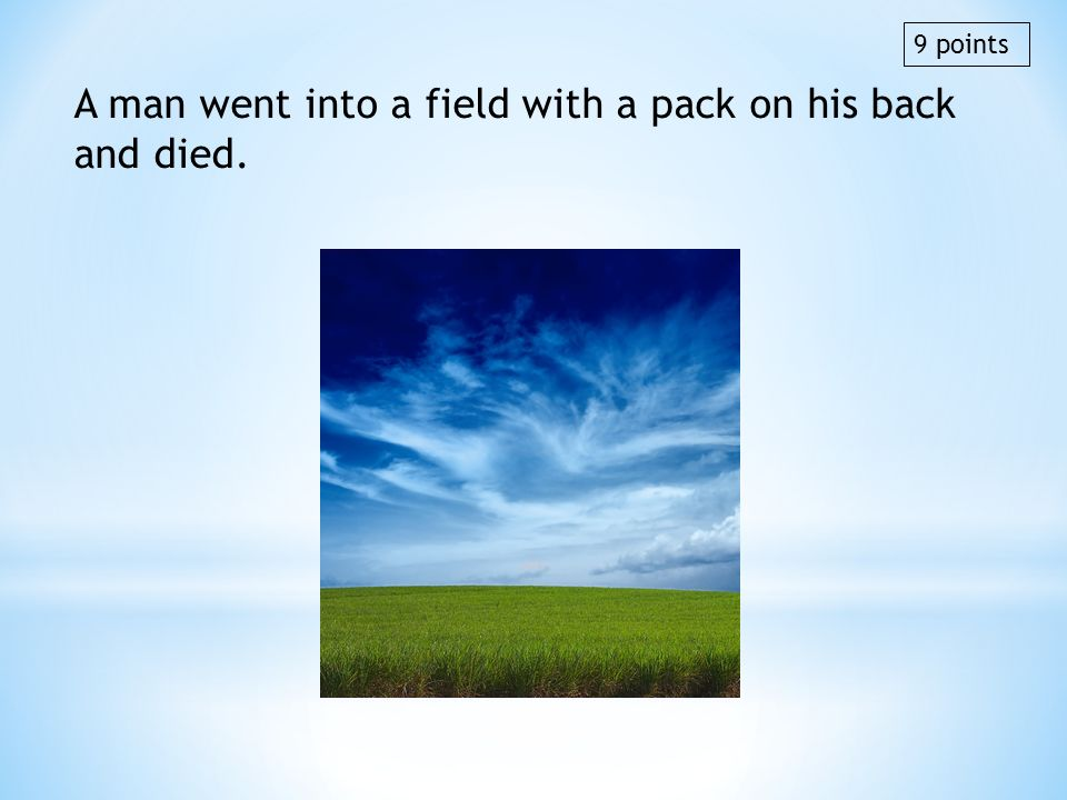A man went into a field with a pack on his back and died.