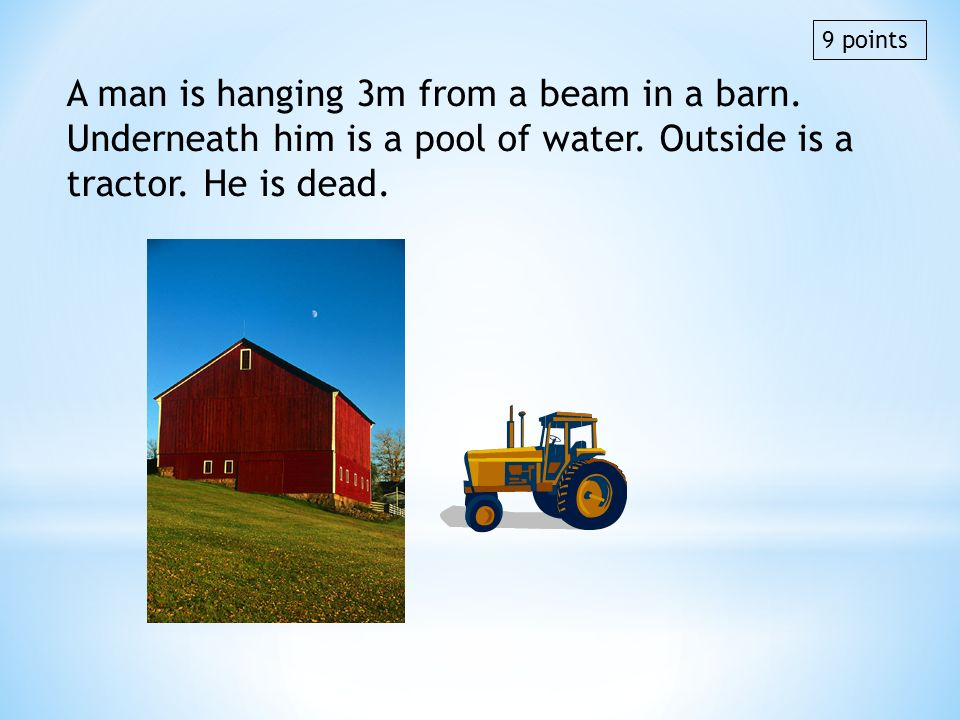 9 points A man is hanging 3m from a beam in a barn. Underneath him is a pool of water. Outside is a tractor. He is dead.