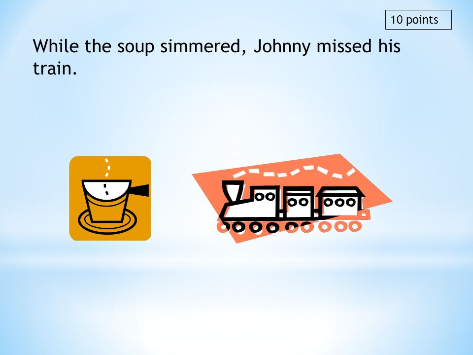 While the soup simmered, Johnny missed his train.