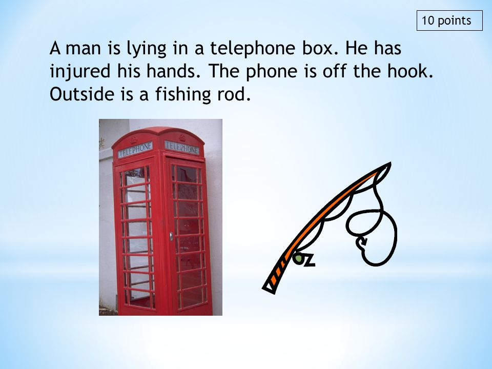 10 points A man is lying in a telephone box. He has injured his hands. The phone is off the hook. Outside is a fishing rod.
