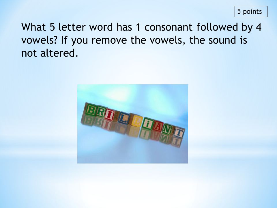 5 points What 5 letter word has 1 consonant followed by 4 vowels If you remove the vowels, the sound is not altered.