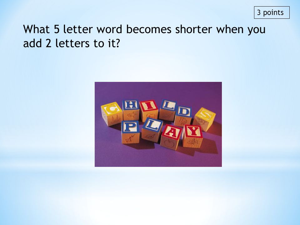 What 5 letter word becomes shorter when you add 2 letters to it