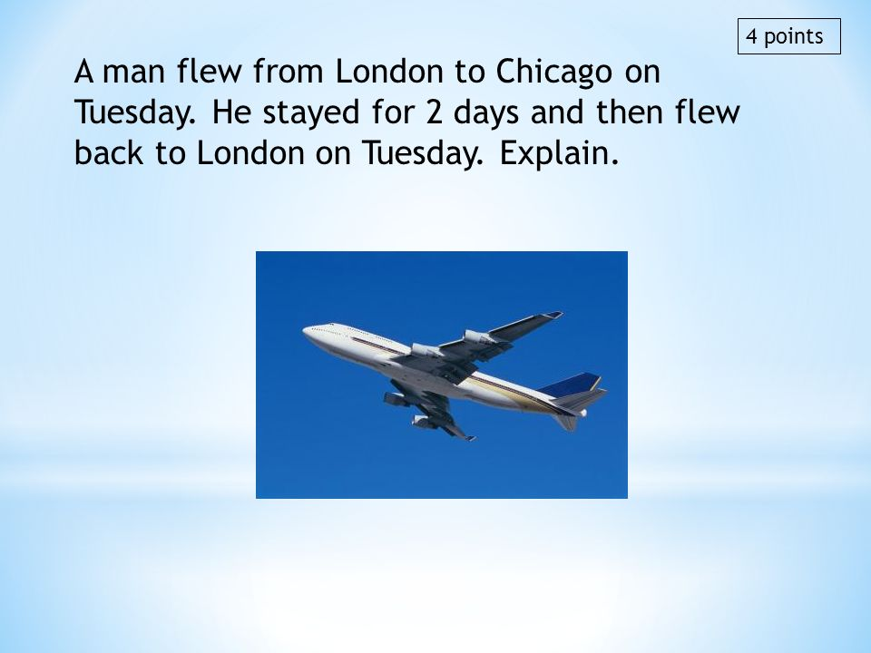4 points A man flew from London to Chicago on Tuesday. He stayed for 2 days and then flew back to London on Tuesday. Explain.