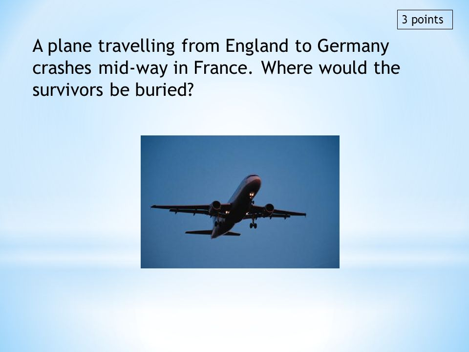 3 points A plane travelling from England to Germany crashes mid-way in France. Where would the survivors be buried