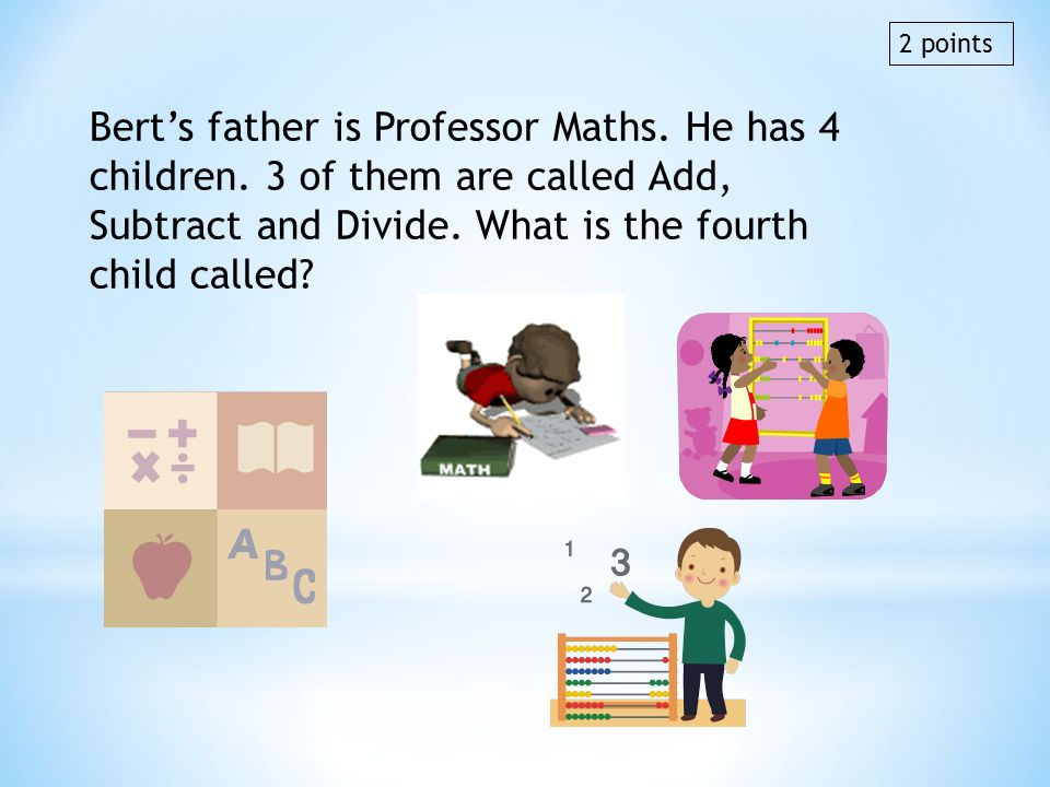 2 points Bert's father is Professor Maths. He has 4 children. 3 of them are called Add, Subtract and Divide. What is the fourth child called