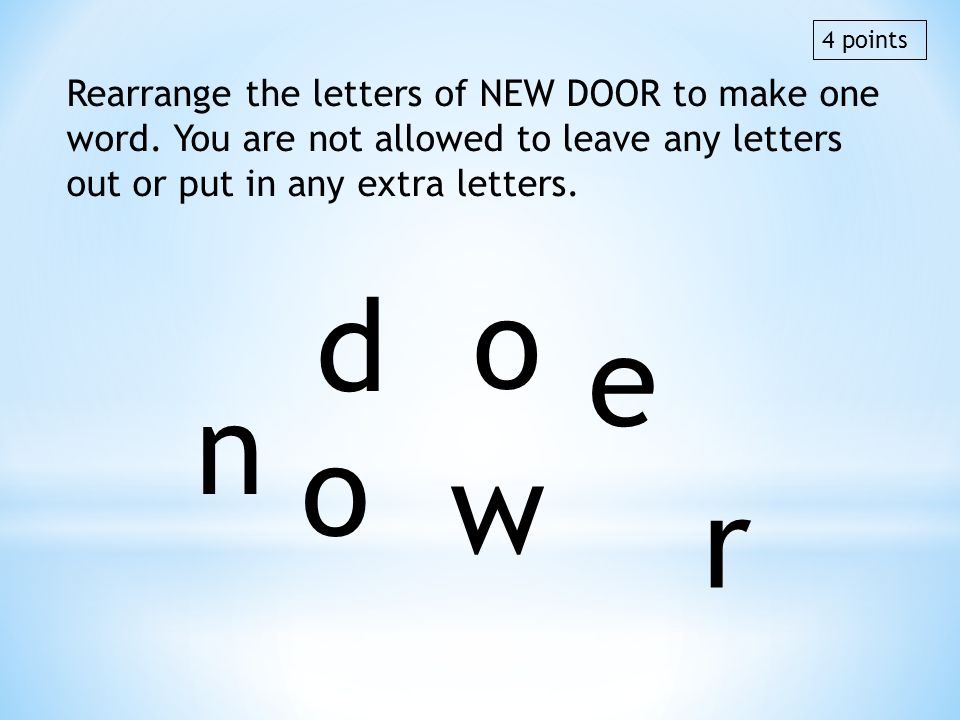 4 points Rearrange the letters of NEW DOOR to make one word. You are not allowed to leave any letters out or put in any extra letters.
