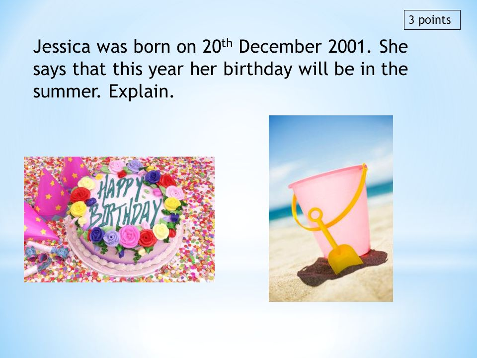 3 points Jessica was born on 20th December 2001. She says that this year her birthday will be in the summer. Explain.