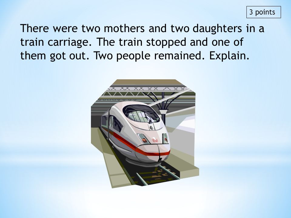 3 points There were two mothers and two daughters in a train carriage. The train stopped and one of them got out. Two people remained. Explain.