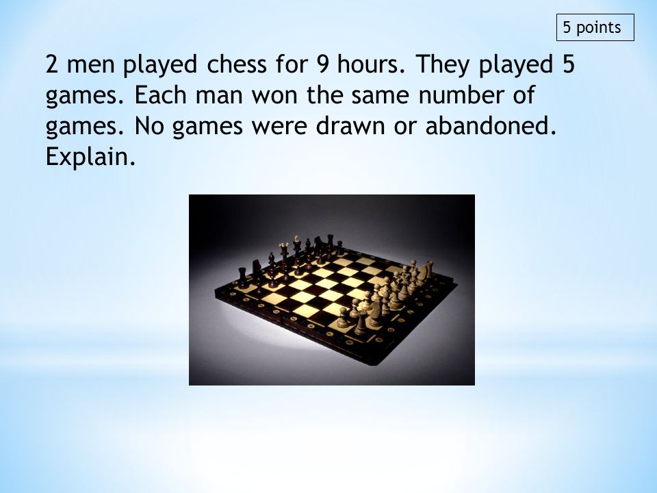 5 points 2 men played chess for 9 hours. They played 5 games. Each man won the same number of games. No games were drawn or abandoned. Explain.