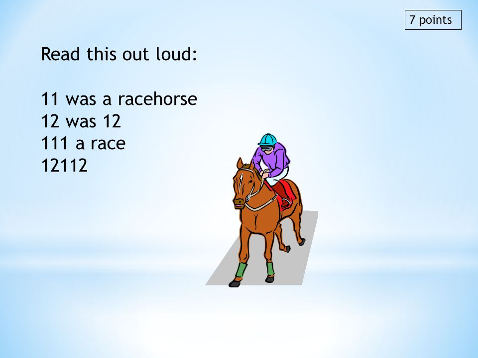 Read this out loud: 11 was a racehorse 12 was 12 111 a race 12112