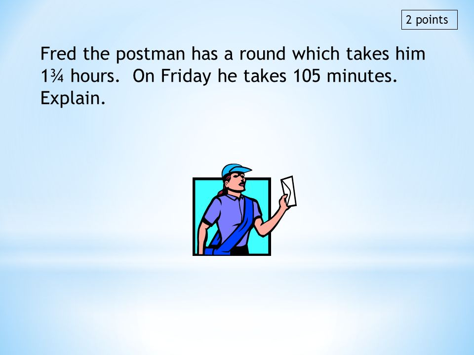 2 points Fred the postman has a round which takes him 1¾ hours. On Friday he takes 105 minutes. Explain.