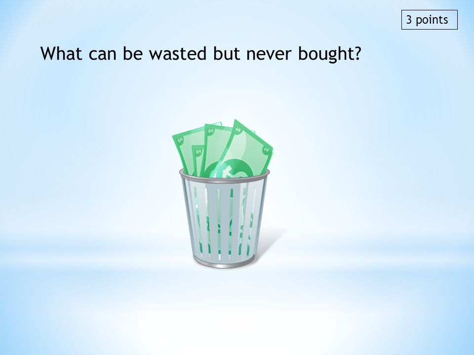 What can be wasted but never bought