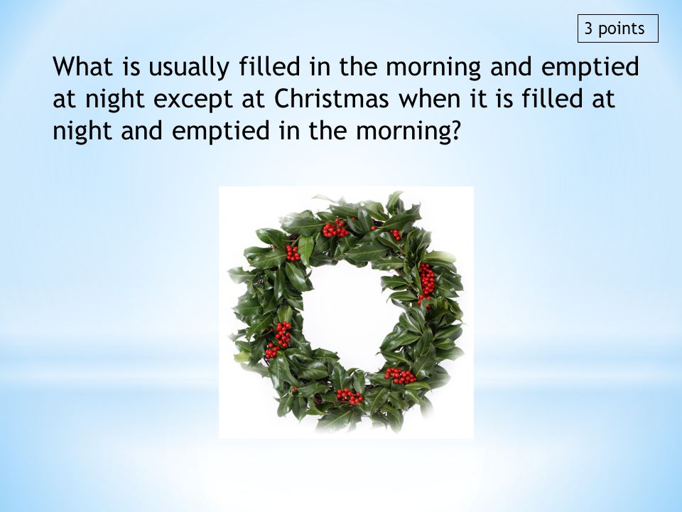 3 points What is usually filled in the morning and emptied at night except at Christmas when it is filled at night and emptied in the morning
