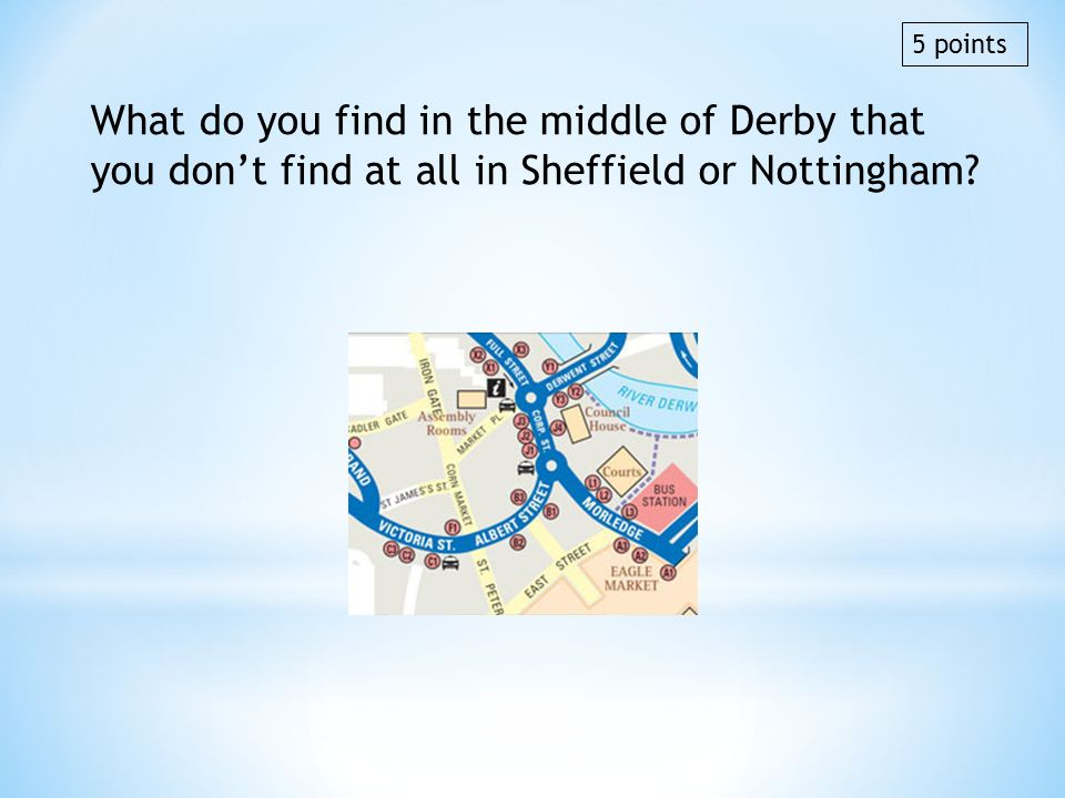 5 points What do you find in the middle of Derby that you don't find at all in Sheffield or Nottingham