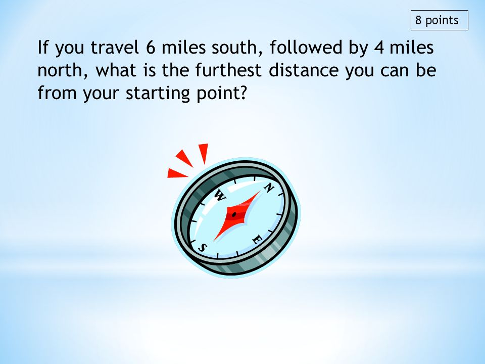 8 points If you travel 6 miles south, followed by 4 miles north, what is the furthest distance you can be from your starting point