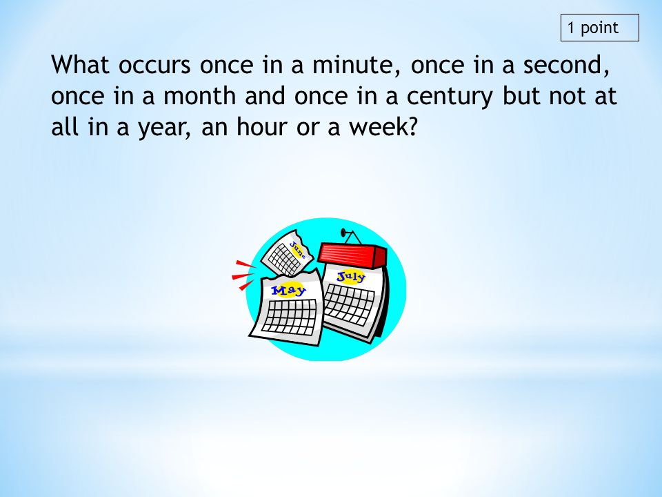 1 point What occurs once in a minute, once in a second, once in a month and once in a century but not at all in a year, an hour or a week