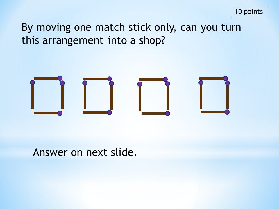 10 points By moving one match stick only, can you turn this arrangement into a shop Answer on next slide.