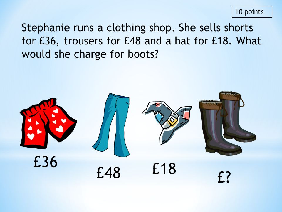 10 points Stephanie runs a clothing shop. She sells shorts for £36, trousers for £48 and a hat for £18. What would she charge for boots