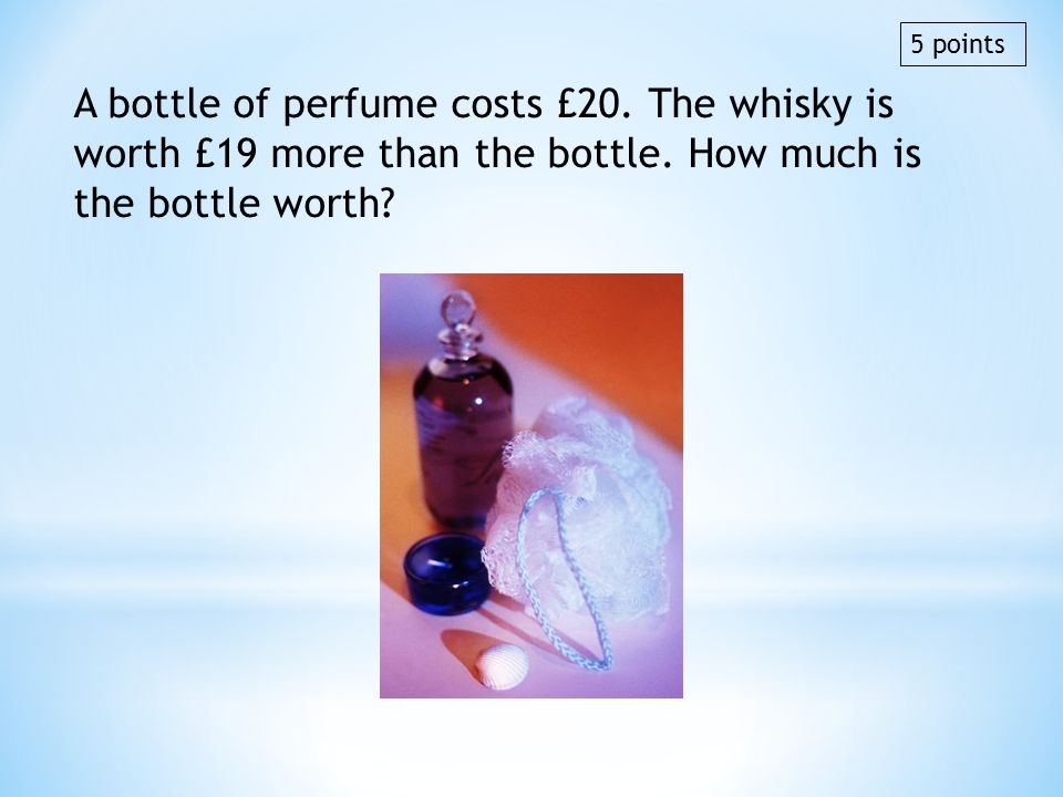 5 points A bottle of perfume costs £20. The whisky is worth £19 more than the bottle. How much is the bottle worth
