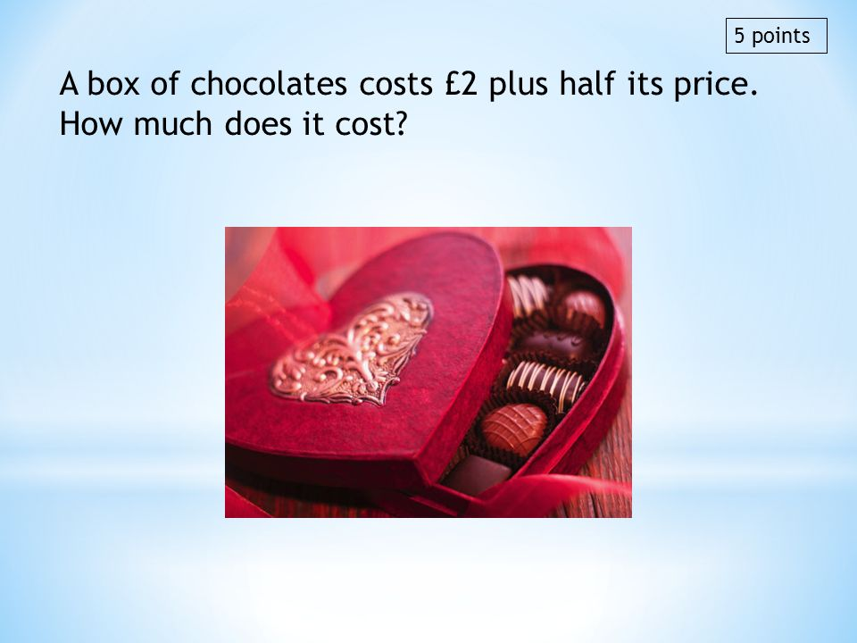 5 points A box of chocolates costs £2 plus half its price. How much does it cost £4