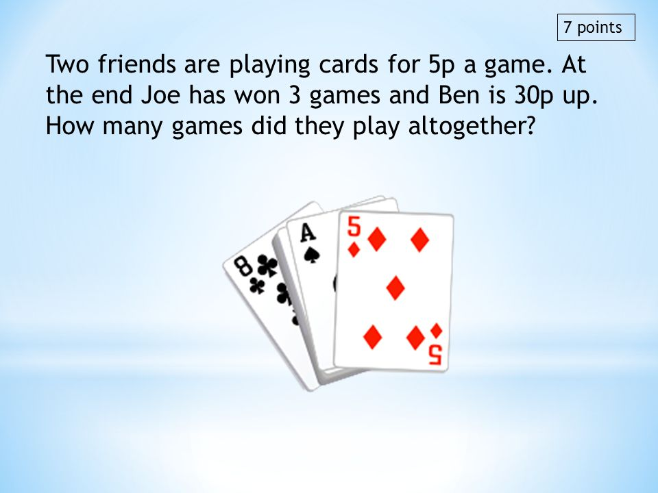 7 points Two friends are playing cards for 5p a game. At the end Joe has won 3 games and Ben is 30p up. How many games did they play altogether