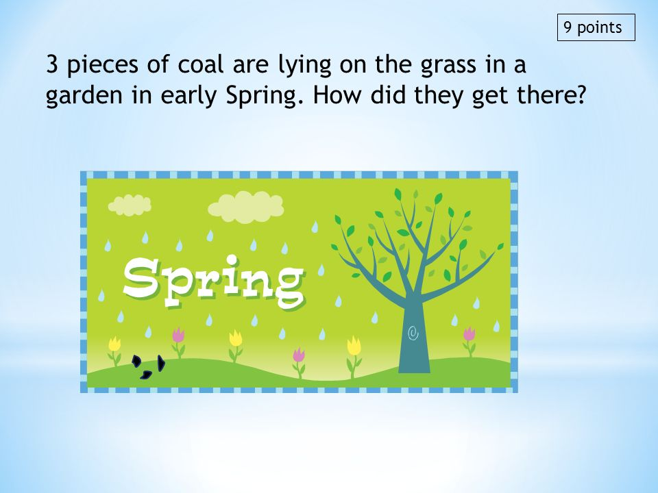9 points 3 pieces of coal are lying on the grass in a garden in early Spring. How did they get there
