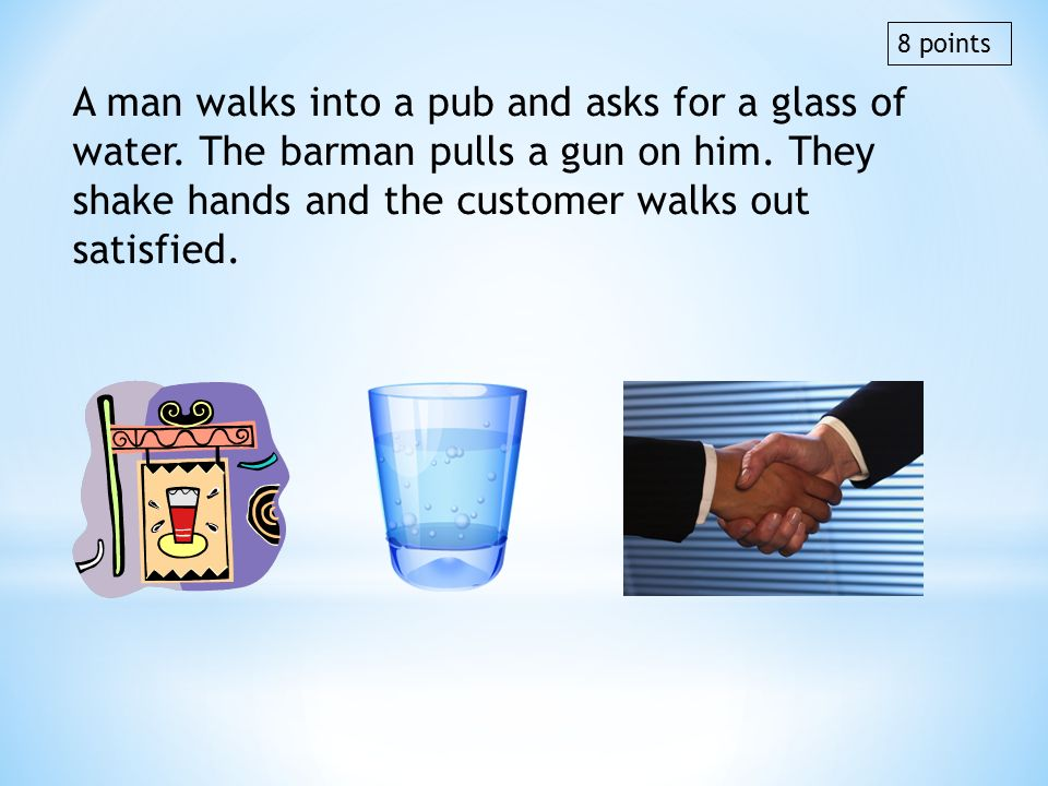 8 points A man walks into a pub and asks for a glass of water. The barman pulls a gun on him. They shake hands and the customer walks out satisfied.