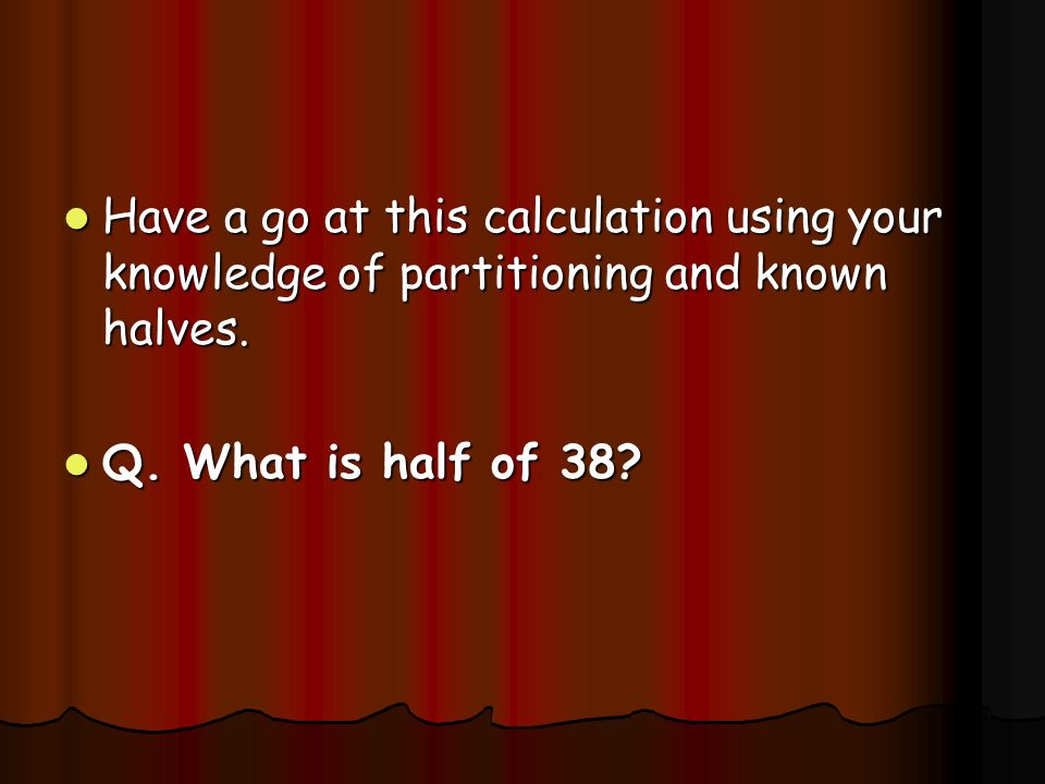Have a go at this calculation using your knowledge of partitioning and known halves.