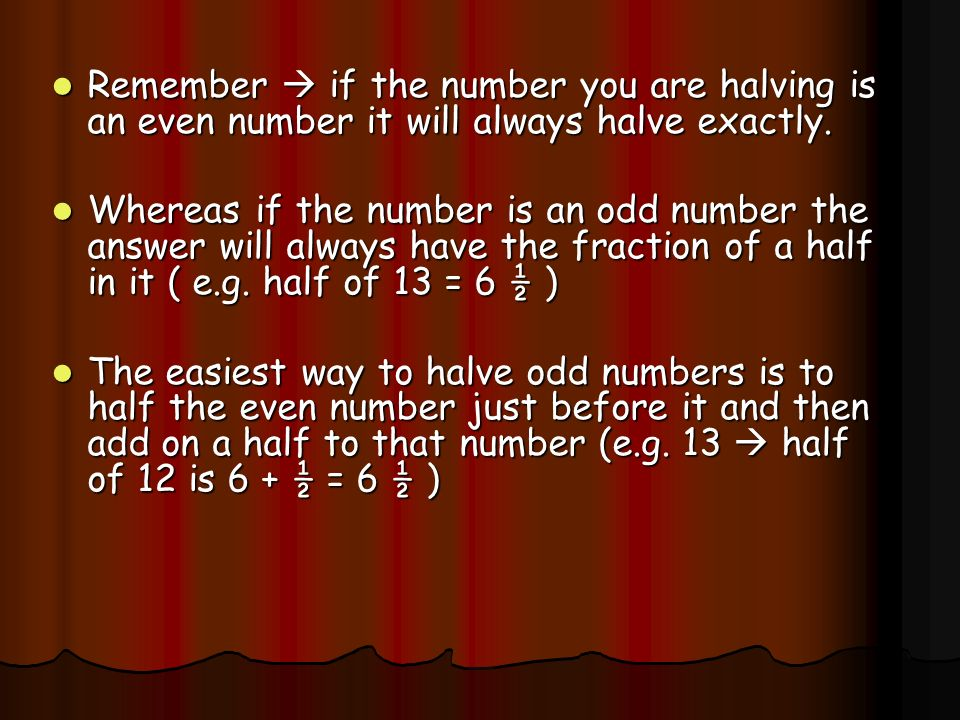 Remember  if the number you are halving is an even number it will always halve exactly.