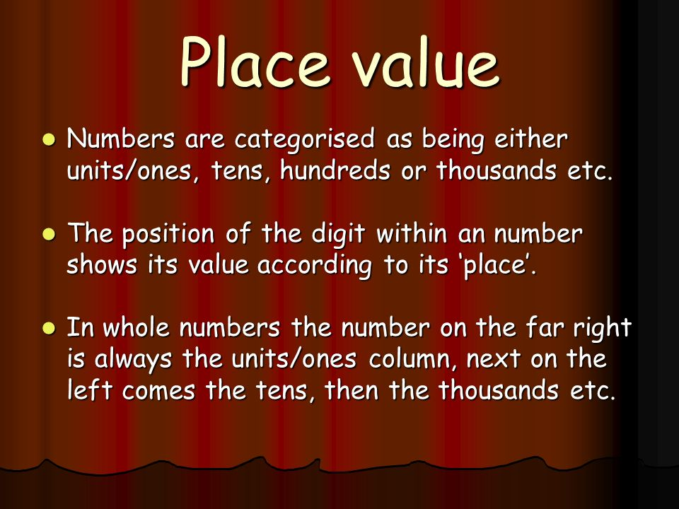 Place value Numbers are categorised as being either units/ones, tens, hundreds or thousands etc.