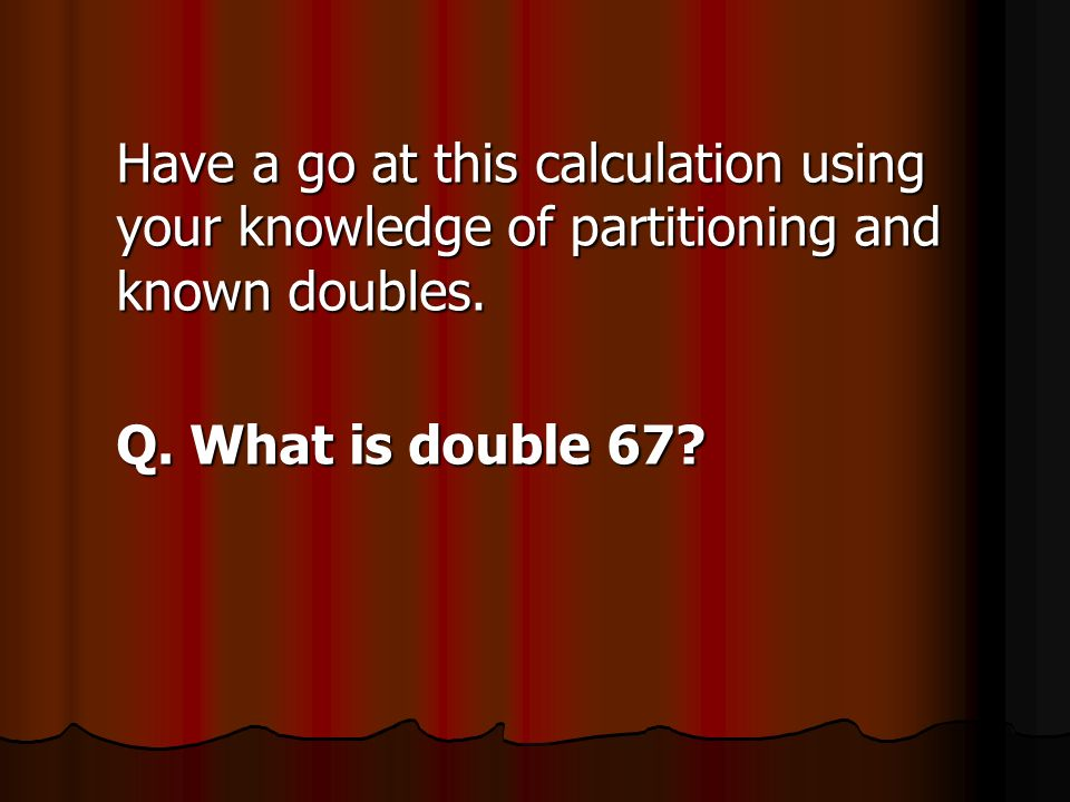 Have a go at this calculation using your knowledge of partitioning and known doubles.