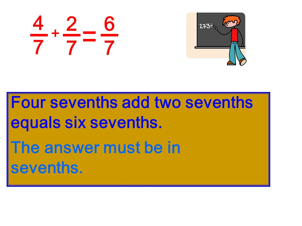 4 7 2 7 6 7 Four sevenths add two sevenths equals six sevenths.