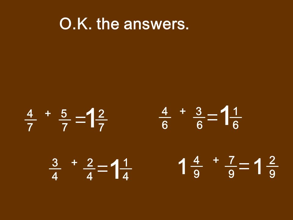 O.K. the answers. 1. 1. + 3. 6 6. 1. 6. + 5. 7 7. 2. 7. 1. 1. 4 + 7.