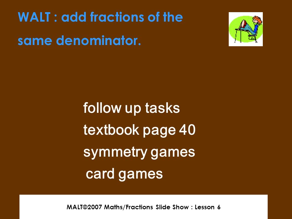 MALT©2007 Maths/Fractions Slide Show : Lesson 6