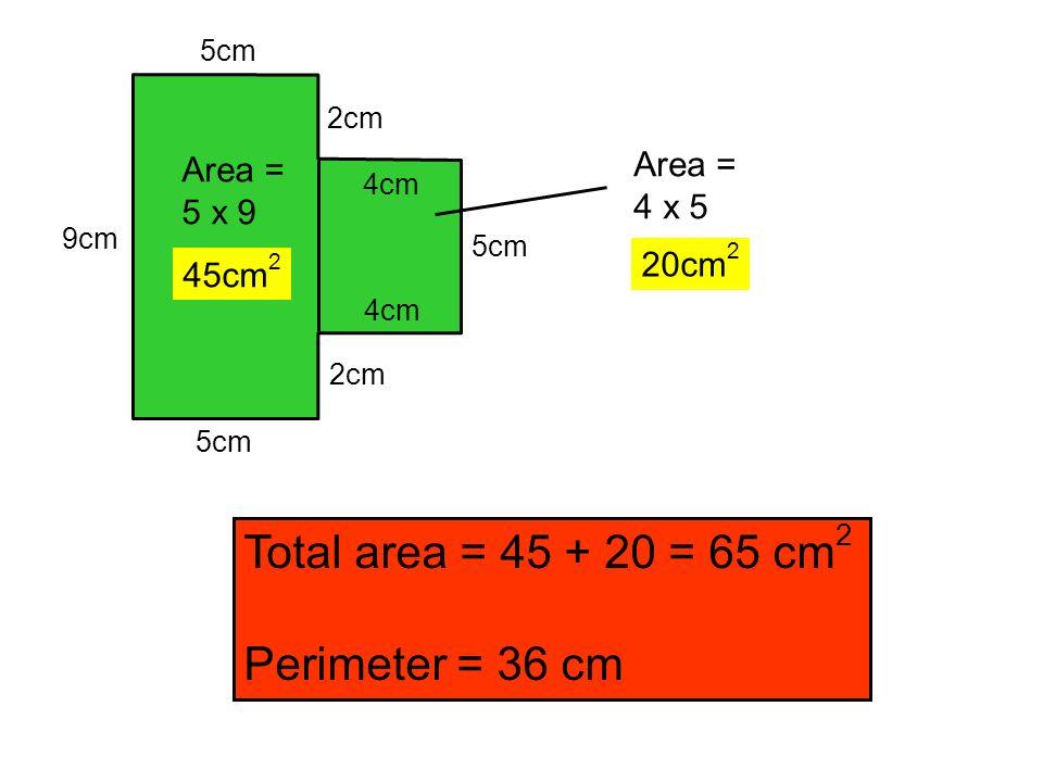 Total area = 45 + 20 = 65 cm2 Perimeter = 36 cm Area = Area = 4 x 5