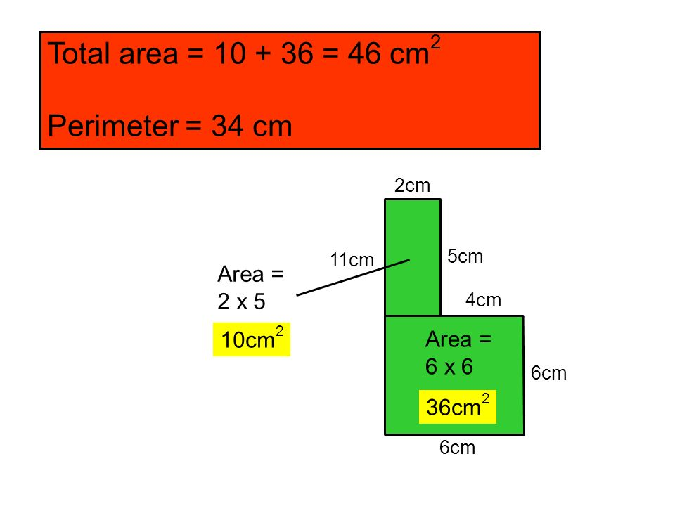 Total area = 10 + 36 = 46 cm2 Perimeter = 34 cm Area = 2 x 5 10cm2