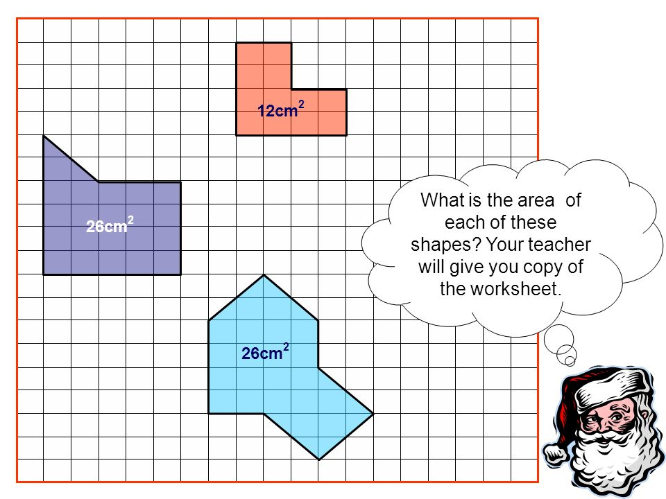 12cm2 What is the area of each of these shapes Your teacher will give you copy of the worksheet. 26cm2.
