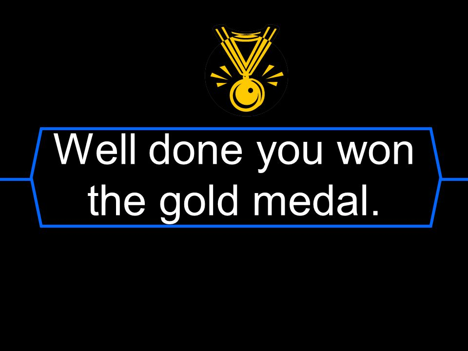 Well done you won the gold medal.